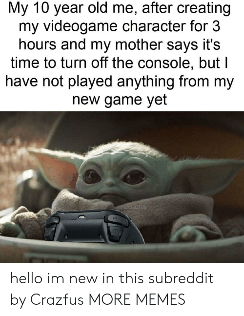 turn off: My 10 year old me, after creating  my videogame character for 3  hours and my mother says it's  time to turn off the console, but l  have not played anything from my  new game yet  Fucrazfus hello im new in this subreddit by Crazfus MORE MEMES