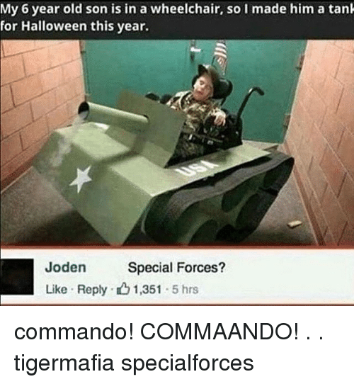 commandos: My 6 year old son is in a wheelchair, so I made him a tank  for Halloween this year.  den Special Forces?  Like Reply 1,351  5 hrs commando! COMMAANDO! . . tigermafia specialforces