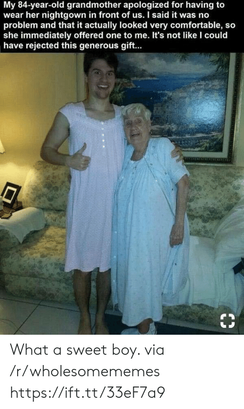 generous: My 84-year-old grandmother apologized for having to  wear her nightgown in front of us. I said it was no  problem and that it actually looked very comfortable, so  she immediately offered one to me. It's not like I could  have rejected this generous gift.. What a sweet boy. via /r/wholesomememes https://ift.tt/33eF7a9