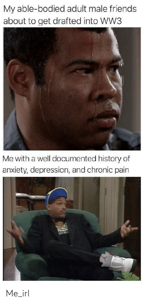 History: My able-bodied adult male friends  about to get drafted into WW3  Me with a well documented history of  anxiety, depression, and chronic pain Me_irl