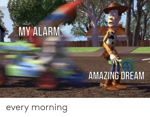 Every Morning: MY ALARM  AMAZING DREAM every morning