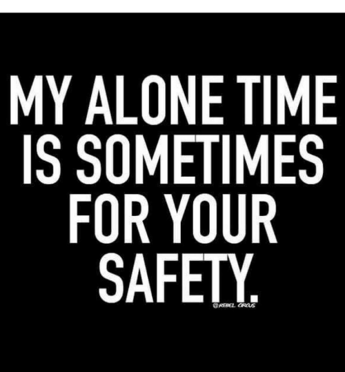 Being Alone, Time, and Alone Time: MY ALONE TIME  IS SOMETIMES  FOR YOUR  SAFETY.