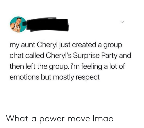 Group Chat, Lmao, and Party: my aunt Cheryl just created a group  chat called Cheryl's Surprise Party and  then left the group. i'm feeling a lot of  emotions but mostly respect What a power move lmao