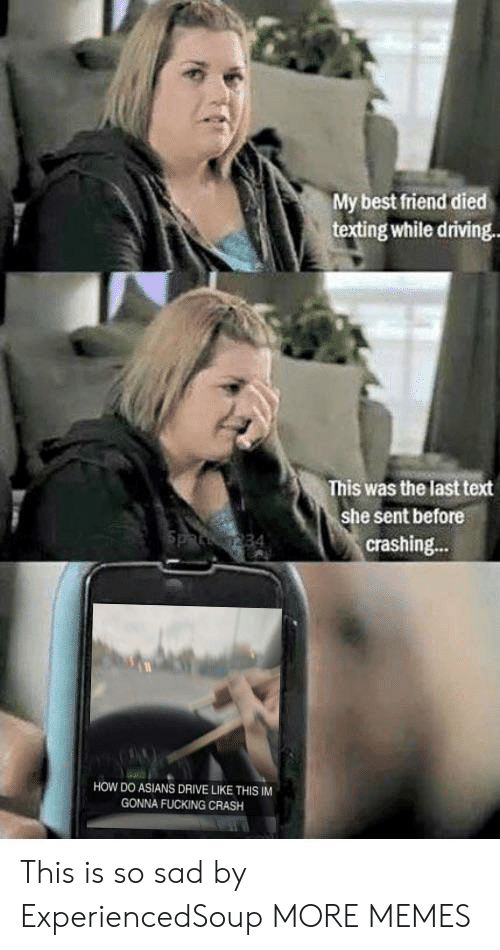 Best Friend, Dank, and Driving: My best friend died  texting while driving  This was the last text  she sent before  crashing...  HOW DO ASIANS DRIVE LIKE THIS IM  GONNA FUCKING CRASH This is so sad by ExperiencedSoup MORE MEMES