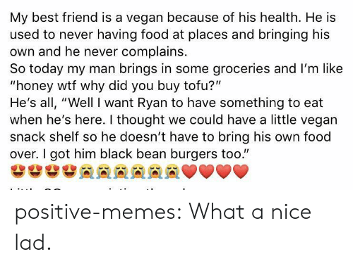 "Best Friend, Food, and Memes: My best friend is a vegan because of his health. He is  used to never having food at places and bringing his  own and he never complains.  So today my man brings in some groceries and I'm like  ""honey wtf why did you buy tofu?""  He's all, ""Well I want Ryan to have something to eat  when he's here. I thought we could have a little vegan  snack shelf so he doesn't have to bring his own food  over. I got him black bean burgers too."" positive-memes:  What a nice lad."