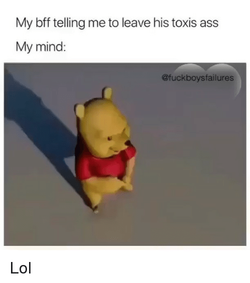 Ass, Lol, and Girl Memes: My bff telling me to leave his toxis ass  My mind:  @fuckboysfailures Lol