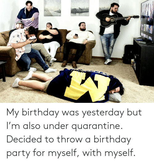 But: My birthday was yesterday but I'm also under quarantine. Decided to throw a birthday party for myself, with myself.