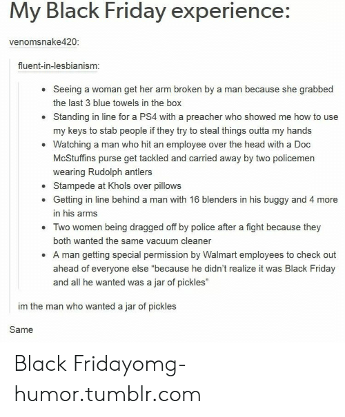 """Policemen: My Black Friday experience:  venomsnake420  fluent-in-lesbianism  Seeing a woman get her arm broken by a man because she grabbed  the last 3 blue towels in the box  Standing in line for a PS4 with a preacher who showed me how to use  my keys to stab people if they try to steal things outta my hands  Watching a man who hit an employee over the head with a Doc  McStuffins purse get tackled and carried away by two policemen  wearing Rudolph antlers  Stampede at Khols over pillows  Getting in line behind a man with 16 blenders in his buggy and 4 more  in his arms  Two women being dragged off by police after a fight because they  both wanted the same vacuum cleaner  A man getting special permission by Walmart employees to check out  ahead of everyone else """"because he didn't realize it was Black Friday  and all he wanted was a jar of pickles""""  .  im the man who wanted a jar of pickles  Same Black Fridayomg-humor.tumblr.com"""