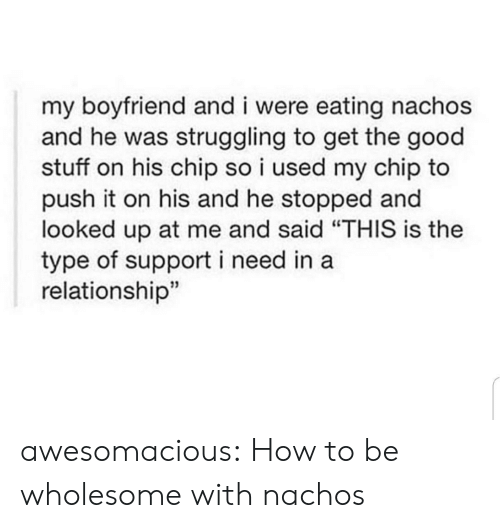 """nachos: my boyfriend and i were eating nachos  and he was struggling to get the good  stuff on his chip so i used my chip to  push it on his and he stopped and  looked up at me and said """"THIS is the  type of support i need in a  relationship"""" awesomacious:  How to be wholesome with nachos"""