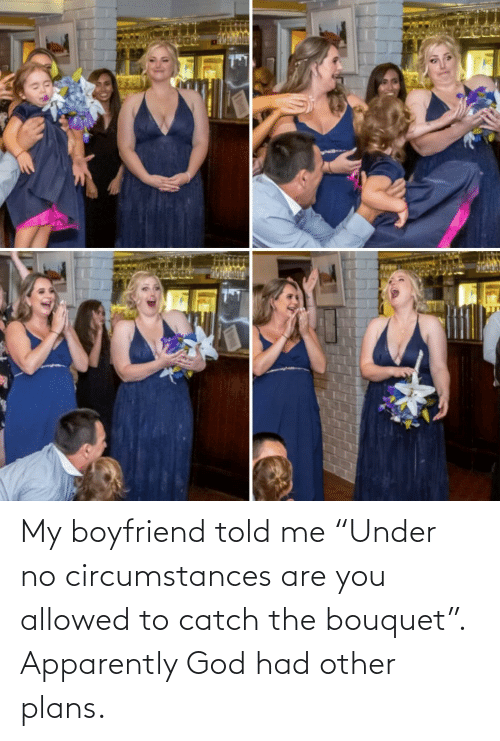 "Boyfriend: My boyfriend told me ""Under no circumstances are you allowed to catch the bouquet"". Apparently God had other plans."