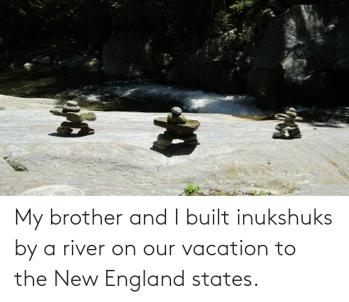 Vacation: My brother and I built inukshuks by a river on our vacation to the New England states.