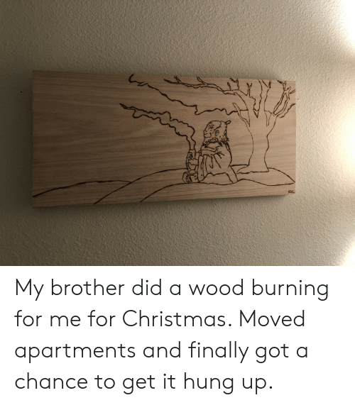 Christmas, Hung Up, and Got: My brother did a wood burning for me for Christmas. Moved apartments and finally got a chance to get it hung up.
