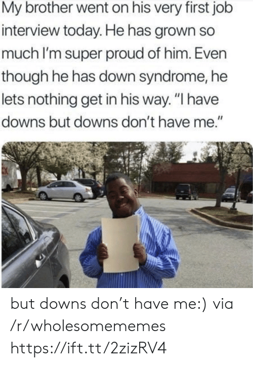 """Job Interview, Down Syndrome, and Today: My brother went on his very first job  interview today. He has grown so  much I'm super proud of him. Even  though he has down syndrome, he  lets nothing get in his way. """"I have  downs but downs don't have me."""" but downs don't have me:) via /r/wholesomememes https://ift.tt/2zizRV4"""