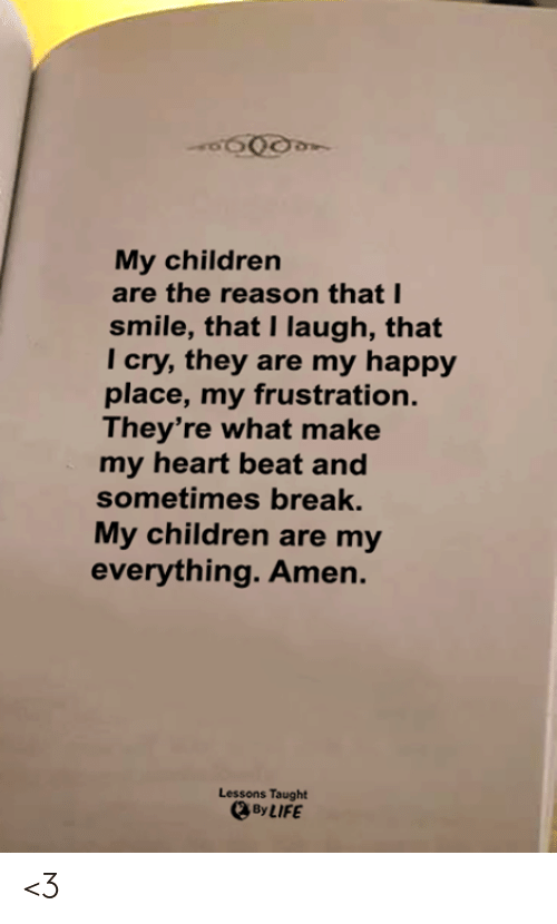 Children, Life, and Memes: My children  are the reason that I  smile, that I laugh, that  Tcry,they are my happy  place,my frustration.  They're what make  my heart beat and  sometimes break.  My children are my  everything.Amen.  Lessons Taught  By LIFE <3