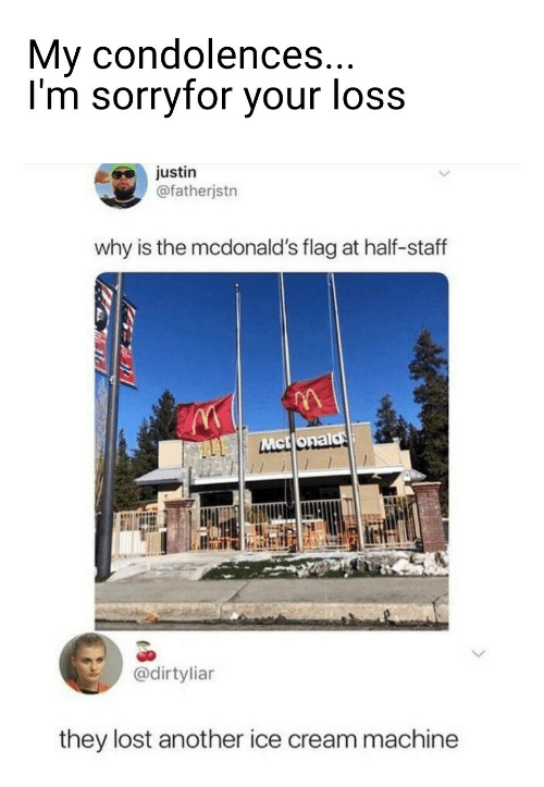staff: My condolences...  I'm sorryfor your loss  justin  @fatherjstn  why is the mcdonald's flag at half-staff  Mct onald  @dirtyliar  they lost another ice cream machine