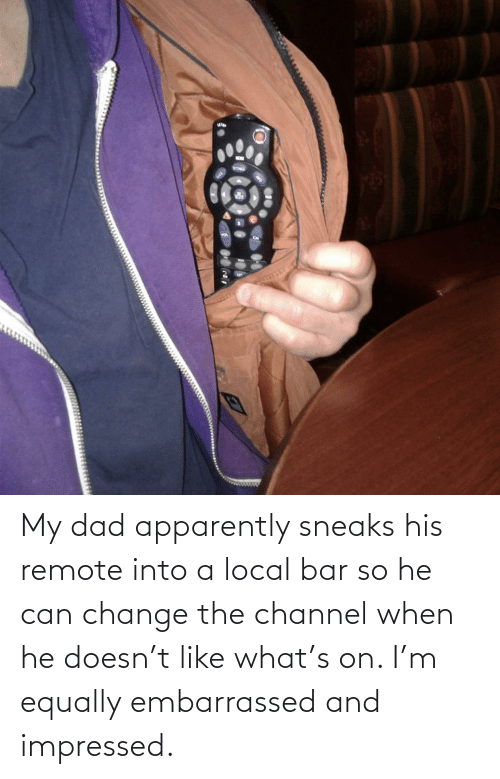 When He: My dad apparently sneaks his remote into a local bar so he can change the channel when he doesn't like what's on. I'm equally embarrassed and impressed.