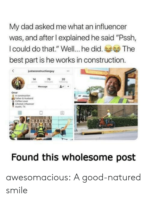 """Dad, Tumblr, and Best: My dad asked me what an influencer  was, and after l explained he said """"Pssh,  I could do that."""" Well... he did.  The  best part is he works in construction.  justaconstructionguy  75  14  20  ng  Message  Omar  In construction  Father&Husband  Coffee Lover  Lifestyle influencer  Austin TX  Found this wholesome post awesomacious:  A good-natured smile"""