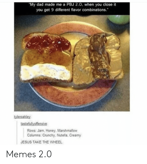 Dad, Jesus, and Memes: My dad made me a PBJ 2.0, when you close it  you get 9 different flavor combinations.  tyleroakley  tastefullyoffensive  Rows: Jam, Honey, Marshmallow  Columns: Crunchy, Nutella, Creamy  JESUS TAKE THE WHEEL Memes 2.0
