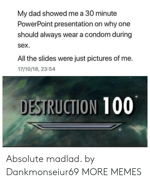 Condom, Dad, and Dank: My dad showed me a 30 minute  PowerPoint presentation on why one  should always wear a condom during  sex.  All the slides were just pictures of me.  17/10/18, 23:54  DESTRUCTION 100 Absolute madlad. by Dankmonseiur69 MORE MEMES
