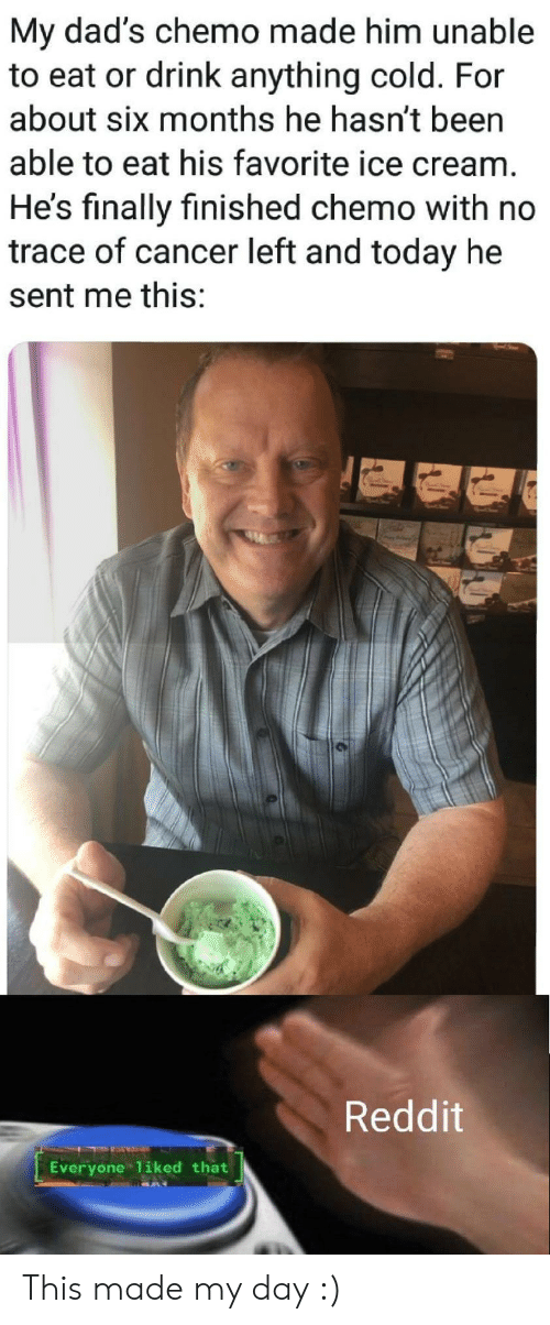 Reddit, Cancer, and Ice Cream: My dad's chemo made him unable  to eat or drink anything cold. For  about six months he hasn't been  able to eat his favorite ice cream.  He's finally finished chemo with no  trace of cancer left and today he  sent me this:  Reddit  Everyone 1iked that This made my day :)