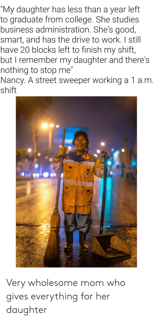 """College, Work, and Business: """"My daughter has less than a year left  to graduate from college. She studies  business administration. She's good,  smart, and has the drive to work. I still  have 20 blocks left to finish my shift,  but I remember my daughter and there's  nothing to stop me""""  Nancy. A street sweeper working a 1 a.m.  shift  II Very wholesome mom who gives everything for her daughter"""