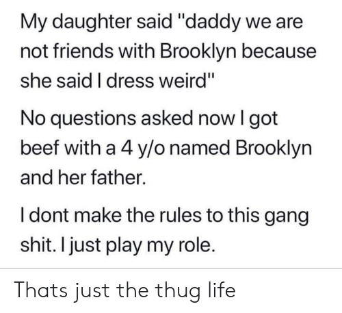 "Beef, Friends, and Life: My daughter said ""daddy we are  not friends with Brooklyn because  she said I dress weird""  No questions asked now I got  beef with a 4 y/o named Brooklyn  and her father.  I dont make the rules to this gang  shit. I just play my role. Thats just the thug life"