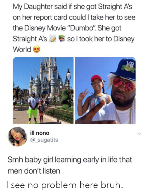 """Baby Girl: My Daughter said if she got Straight A's  on her report card could I take her to see  the Disney Movie """"Dumbo. She got  Straight A'ssol took her to Disney  World  ill nono  @_sugatits  Smh baby girl learning early in life that  men don't listen I see no problem here bruh."""