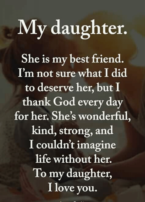 Best Friend, God, and Life: My daughter  She is my best friend.  I'm not sure what I did  to deserve her, but I  thank God every day  for her. She's wonderful,  kind, strong, and  I couldn't imagine  life without her.  To my daughter,  I love you.