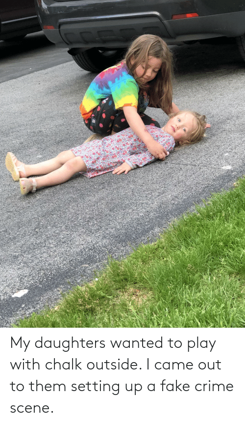 fake: My daughters wanted to play with chalk outside. I came out to them setting up a fake crime scene.