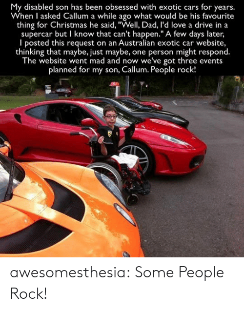 """Cars, Christmas, and Dad: My disabled son has been obsessed with exotic cars for years.  When I asked Callum a while ago what would be his favourite  thing for Christmas he said, """"Well, Dad, l'd love a drive in a  supercar but I know that can't happen."""" A few days later,  I posted this request on an Australian exotic car website,  thinking that maybe, just maybe,  The website went mad and now we've got three events  one person might respond.  planned for my son, Callum. People rock! awesomesthesia:  Some People Rock!"""