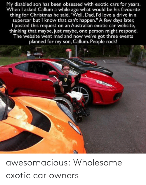 """Cars, Christmas, and Dad: My disabled son has been obsessed with exotic cars for years.  When I asked Callum a while ago what would be his favourite  thing for Christmas he said, """"Well, Dad, I'd love a drive in a  supercar but I know that can't happen."""" A few days later  I posted this request on an Australian exotic car website,  thinking that maybe, just maybe, one person might respond.  The website went mad and now we've got three events  planned for my son, Callum. People rock! awesomacious:  Wholesome exotic car owners"""
