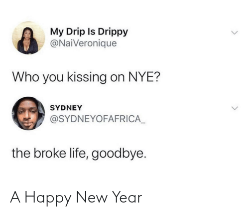 drip: My Drip Is Drippy  @NaiVeronique  Who you kissing on NYE?  SYDNEY  @SYDNEYOFAFRICA_  the broke life, goodbye. A Happy New Year