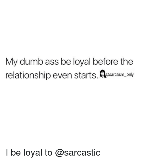 Ass, Dumb, and Funny: My dumb ass be loyal before the  relationship even starts. As  @sarcasm onl I be loyal to @sarcastic