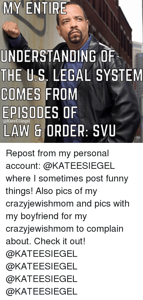 Posts Funny: MY ENTIRE  UNDERSTANDING OF  THE U S. LEGAL SYSTEM  COMES FROM  EPISODES OF  (a KateESiegel  LAW & ORDER  SVU Repost from my personal account: @KATEESIEGEL where I sometimes post funny things! Also pics of my crazyjewishmom and pics with my boyfriend for my crazyjewishmom to complain about. Check it out! @KATEESIEGEL @KATEESIEGEL @KATEESIEGEL @KATEESIEGEL