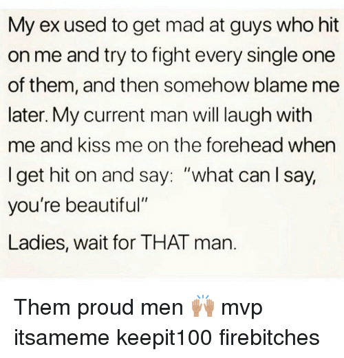"""Beautiful, Memes, and Kiss: My ex used to get mad at guys who hit  on me and try to fight every single one  of them, and then somehow blame me  later. My current man will laugh with  me and kiss me on the forehead when  I get hit on and say: """"what can lsay,  you're beautiful""""  Ladies, wait for THAT man. Them proud men 🙌🏽 mvp itsameme keepit100 firebitches"""