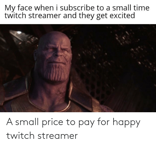 twitch: My face when i subscribe to a small time  twitch streamer and they get excited A small price to pay for happy twitch streamer