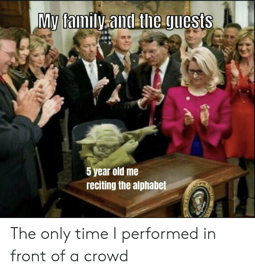 Alphabet: My family.and theguests  5 year old me  reciting the alphabet  STAT The only time I performed in front of a crowd