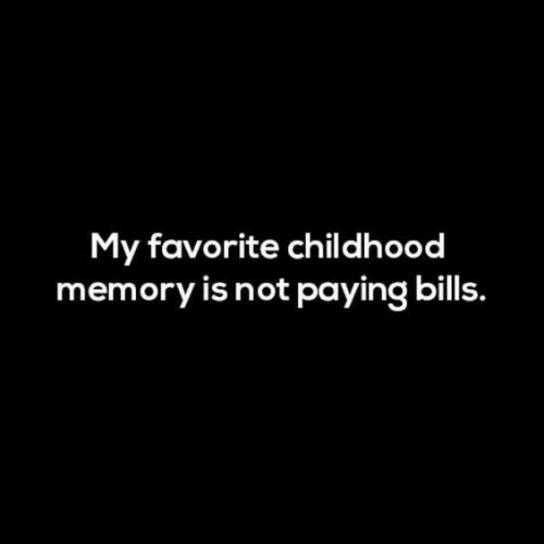 Bills, Memory, and Favorite Childhood Memory: My favorite childhood  memory is not paying bills.