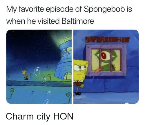 SpongeBob, Baltimore, and Hon: My favorite episode of Spongebob is  when he visited Baltimore Charm city HON