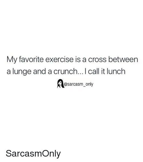 lunge: My favorite exercise is a cross between  a lunge and a crunch... I call it lunch  @sarcasm_only SarcasmOnly