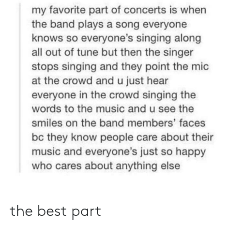 Along: my favorite part of concerts is when  the band plays a song everyone  knows so everyone's singing along  all out of tune but then the singer  stops singing and they point the mic  at the crowd and u just hear  everyone in the crowd singing the  words to the music and u see the  smiles on the band members' faces  bc they know people care about their  music and everyone's just so happy  who cares about anything else the best part
