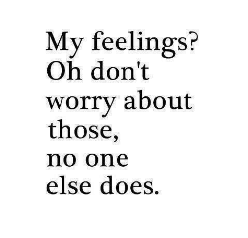 One, Worry, and Those: My feelings?  Oh don't  worry about  those,  no one  else does.