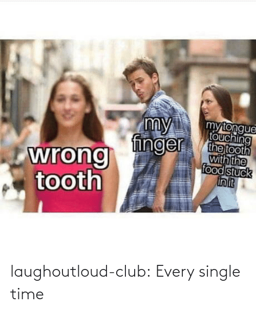 finger: my  finger  mytongue  touching  the tooth  with the  food stuck  in it  wrong  tooth laughoutloud-club:  Every single time