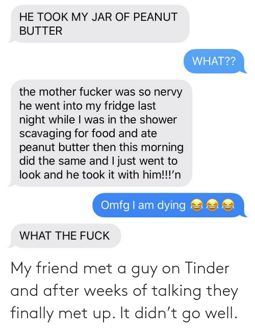 Met: My friend met a guy on Tinder and after weeks of talking they finally met up. It didn't go well.