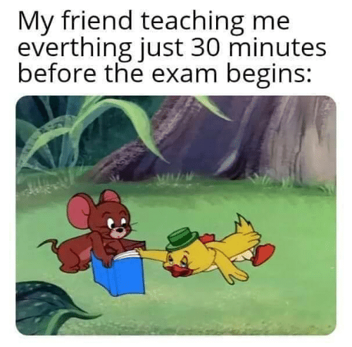 Before: My friend teaching me  everthing just 30 minutes  before the exam begins: