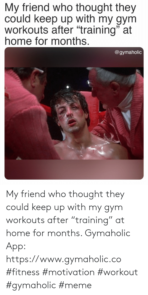 "Keep: My friend who thought they could keep up with my gym workouts after ""training"" at home for months.  Gymaholic App: https://www.gymaholic.co  #fitness #motivation #workout #gymaholic #meme"