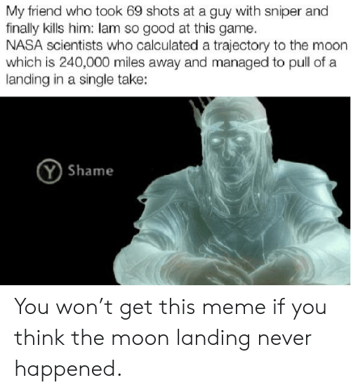 Meme, Nasa, and Reddit: My friend who took 69 shots at a guy with sniper and  finally kills him: lam so good at this game  NASA scientists who calculated a trajectory to the moon  which is 240,000 miles away and managed to pull of a  landing in a single take:  Y Shame You won't get this meme if you think the moon landing never happened.