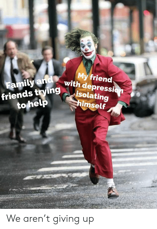 Family, Friends, and Depression: My friend  with depression  isolating  himself  Family and  friends trying  to help We aren't giving up