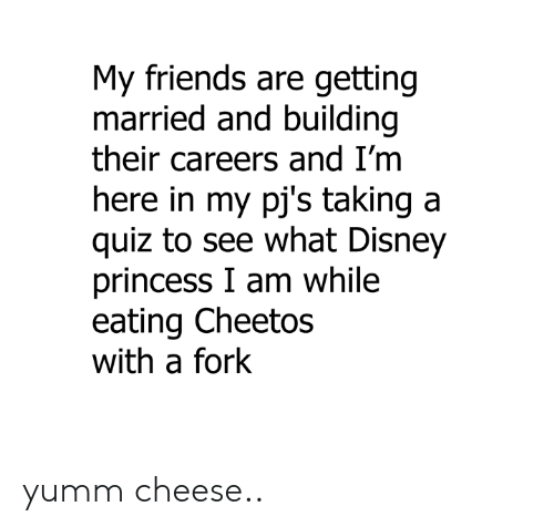 pjs: My friends are getting  married and building  their careers and I'm  ere in my pj's taking a  quiz to see what Disney  princess I am while  eating Cheetos  with a fork yumm cheese..