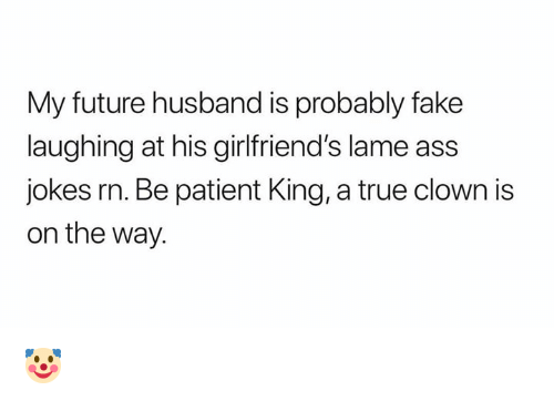 Ass, Fake, and Future: My future husband is probably fake  laughing at his girlfriend's lame ass  jokes rn. Be patient King, a true clown is  on the way. 🤡